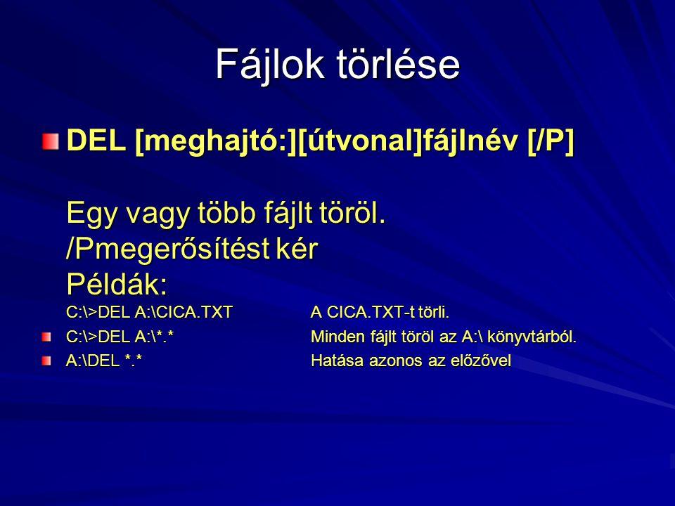 Fájlok törlése DEL [meghajtó:][útvonal]fájlnév [/P] Egy vagy több fájlt töröl. /Pmegerősítést kér Példák: C:\>DEL A:\CICA.TXT A CICA.TXT-t törli.
